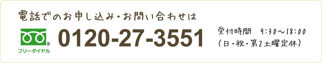 電話でのお申し込み・お問い合わせは 0120-27-3551  受付時間 9:30~18:00 (日・祝・第2土曜定休)
